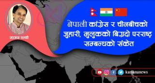 नेपाली कांग्रेस र चीनबीचको जुहारी, मुलुकको बिग्रदो परराष्ट्र समवन्धको संकेत